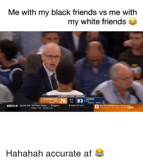 Black Friends: Me with my black friends vs me with  my white friends t  2K EMPIRE CLASSIC . SEMIFINAL  0.1  2nd  5 SYRACUSE  UCONN  : 2-0  BONUS P  ESril 2 NCAAF T25 | 14 Penn State vs Rutgers  SONUS+ FOULS:8  NOON ET SAT  COLLEGE GAMEDAY Built by The Home Depot  Cincinnati at UCF Sat. 9AM ET ESFO  PSU: 7-3  RUTG: 1-9 Hahahah accurate af 😂