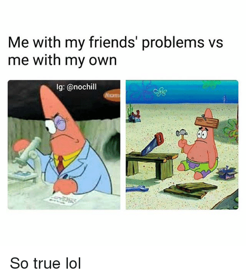 Friends, Funny, and Lol: Me with my friends' problems vs  me with my own  lg: @nochill So true lol