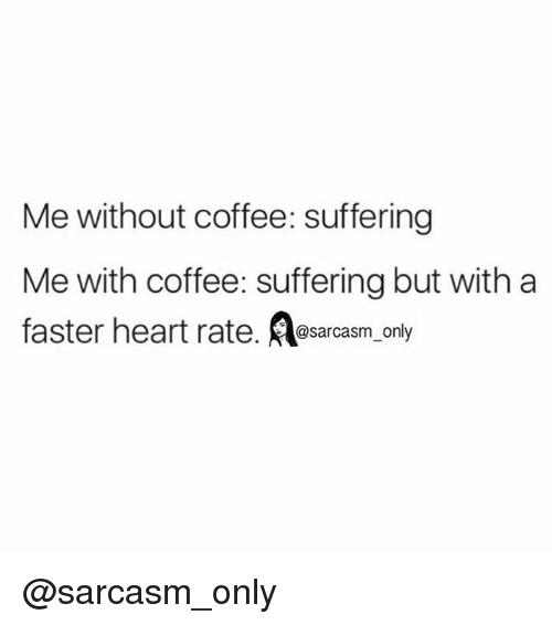 Without Coffee: Me without coffee: suffering  Me with coffee: suffering but with a  faster heart rate  @sarcasm onl @sarcasm_only