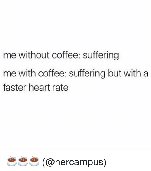 Without Coffee: me without coffee: suffering  me with coffee: suffering but with a  faster heart rate ☕️☕️☕️ (@hercampus)