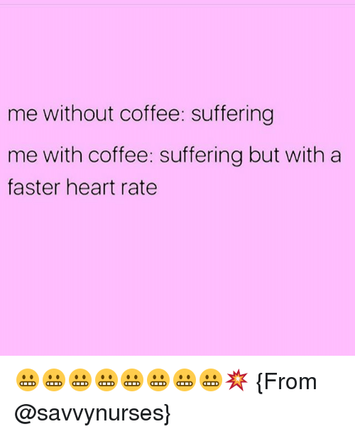 Without Coffee: me without coffee: suffering  me with coffee: suffering but with a  faster heart rate 😬😬😬😬😬😬😬😬💥 {From @savvynurses}