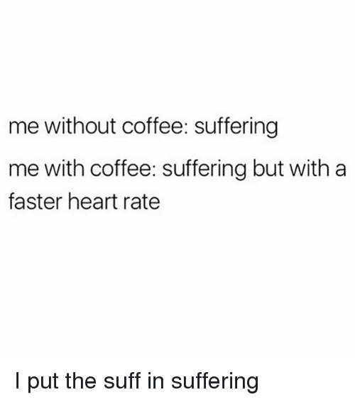 Without Coffee: me without coffee: suffering  me with coffee: suffering but with a  faster heart rate I put the suff in suffering
