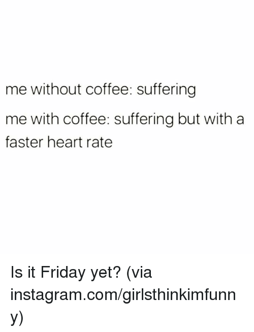 Without Coffee: me without coffee: suffering  me with coffee: suffering but with a  faster heart rate Is it Friday yet?  (via instagram.com/girlsthinkimfunny)