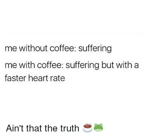 aint that the truth: me without coffee: suffering  me with coffee: suffering but with a  faster heart rate Ain't that the truth ☕🐸