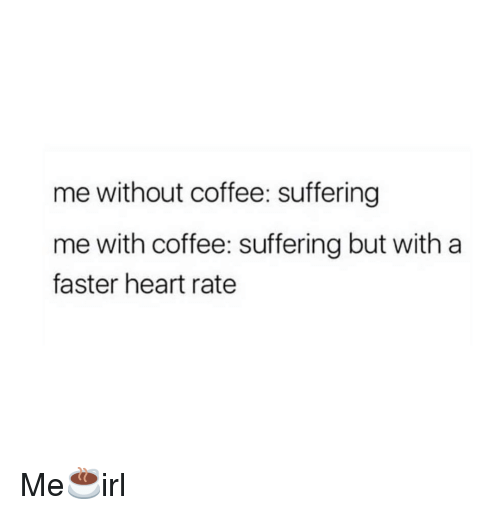 Without Coffee: me without coffee: suffering  me with coffee: suffering but with a  faster heart rate Me☕irl