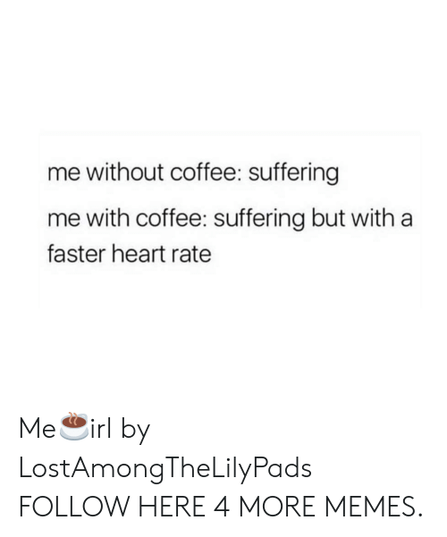 Without Coffee: me without coffee: suffering  me with coffee: suffering but with a  faster heart rate Me☕irl by LostAmongTheLilyPads FOLLOW HERE 4 MORE MEMES.