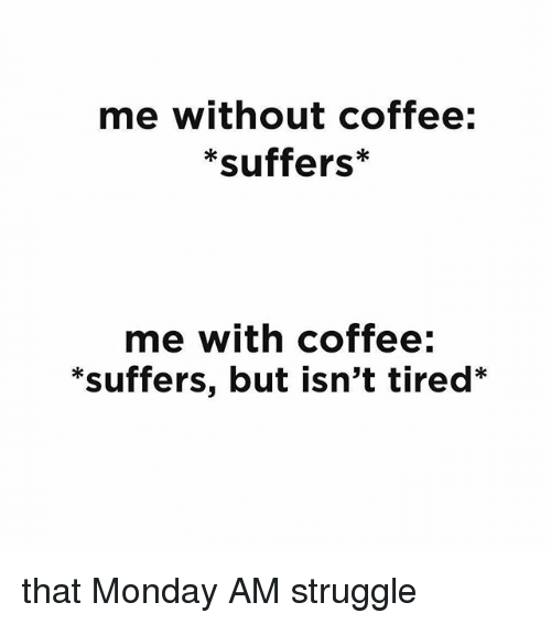 Without Coffee: me Without coffee:  *suffers*  me with coffee:  *suffers, but isn't tired* that Monday AM struggle