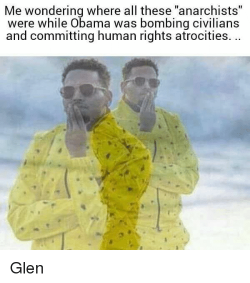 """Memes, Anarchist, and 🤖: Me wondering where all these """"anarchists""""  were while Obama was bombing civilians  and committing human rights atrocities. Glen"""