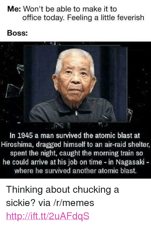 """chucking: Me: Won't be able to make it to  office today. Feeling a little feverish  BOSs:  In 1945 a man survived the atomic blast at  Hiroshima, dragged himself to an air-raid shelter  spent the night, caught the morning train so  he could arrive at his job on time in Nagasaki -  where he survived another atomic blast. <p>Thinking about chucking a sickie? via /r/memes <a href=""""http://ift.tt/2uAFdqS"""">http://ift.tt/2uAFdqS</a></p>"""