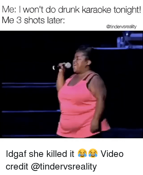 Drunk, Karaoke, and Video: Me: won't do drunk karaoke tonight!  Me 3 shots later:  @tindervsreality Idgaf she killed it 😂😂 Video credit @tindervsreality