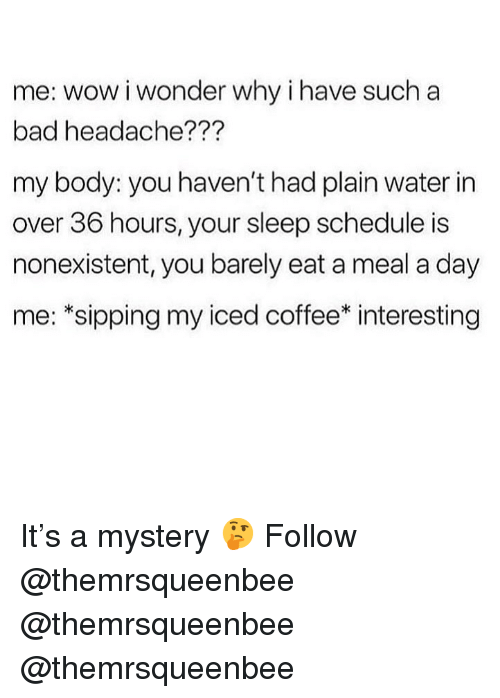 Bad, Memes, and Wow: me: wow i wonder why i have such a  bad headache???  my body: you haven't had plain water in  over 36 hours, your sleep schedule is  nonexistent, you barely eat a meal a day  me: *sipping my iced coffee* interesting It's a mystery 🤔 Follow @themrsqueenbee @themrsqueenbee @themrsqueenbee