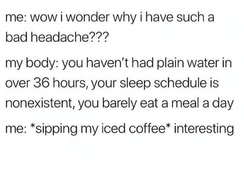 Bad, Wow, and Coffee: me: wow i wonder why i have such a  bad headache???  my body: you haven't had plain water in  over 36 hours, your sleep schedule is  nonexistent, you barely eat a meal a day  me: *sipping my iced coffee* interesting