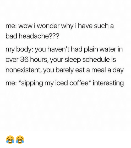 Bad, Memes, and Wow: me: wow iwonder why ihave such a  bad headache???  my body: you haven't had plain water in  over 36 hours, your sleep schedule is  nonexistent, you barely eat a meal a day  me: *sipping my iced coffee* interesting 😂😂