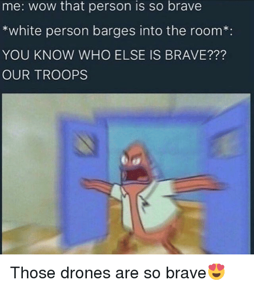 barge: me: wow that person is so brave  white person barges into the room  YOU KNOW WHO ELSE IS BRAVE???  OUR TROOPS Those drones are so brave😍