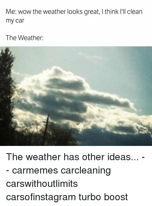Memes, The Weather, and 🤖: Me: Wow the weather looks great, l think I'll clean  my car  The Weather: The weather has other ideas... - - carmemes carcleaning carswithoutlimits carsofinstagram turbo boost