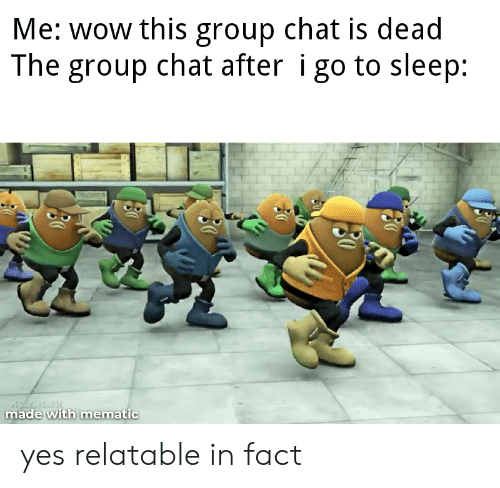 Group chat: Me: wow this group chat is dead  The group chat after i go to sleep:  KuER BEAR  made with mematic yes relatable in fact