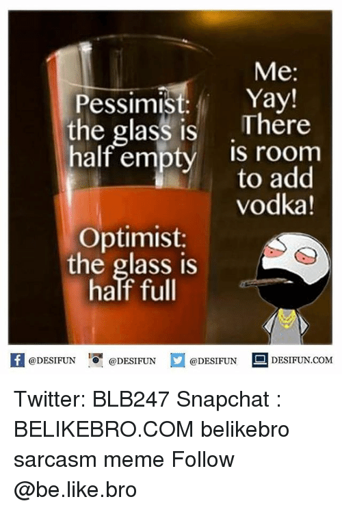 Optimisticly: Me  Yay!  Pessimist:  the glass is  There  half empty  IS room  add  vodka!  Optimist:  the glass is  half full  @DESIFUN  @DESIFUN  @DESIFUN  DESIFUN.COM Twitter: BLB247 Snapchat : BELIKEBRO.COM belikebro sarcasm meme Follow @be.like.bro
