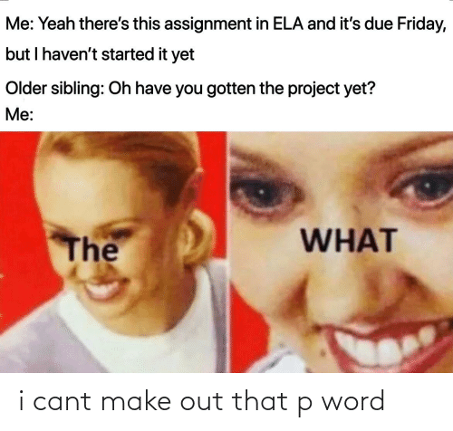 Older Sibling: Me: Yeah there's this assignment in ELA and it's due Friday,  but I haven't started it yet  Older sibling: Oh have you gotten the project yet?  Me:  WHAT  The i cant make out that p word