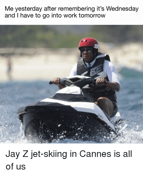 Its Wednesday: Me yesterday after remembering it's Wednesday  and I have to go into work tomorrow Jay Z jet-skiing in Cannes is all of us