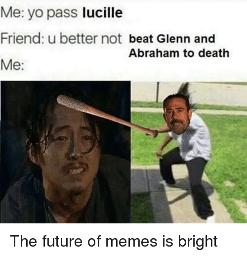 Friends, Future, and Memes: Me: yo pass  lucille  Friend: u better not  beat Glenn and  Abraham to death  Me The future of memes is bright