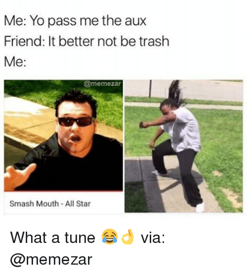 All Star, Memes, and Smashing: Me: Yo pass me the aux  Friend: It better not be trash  Me:  @memezar  Smash Mouth All Star What a tune 😂👌 via: @memezar