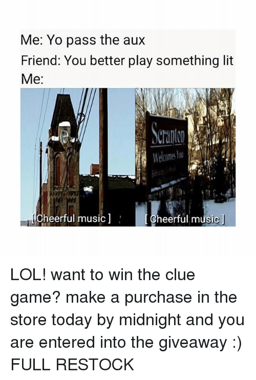Lit, Lol, and Memes: Me: Yo pass the au:x  Friend: You better play something lit  Me:  wi  Cheerful music  Cheerful musicj LOL! want to win the clue game? make a purchase in the store today by midnight and you are entered into the giveaway :) FULL RESTOCK