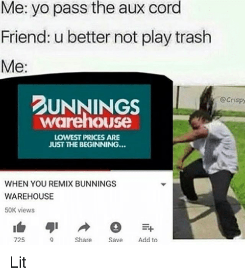 Pass The Aux: Me: yo pass the aux cord  Friend: u better not play trash  Me:  UNNINGS  Ocrispy  warehouse  LOWEST PRICES ARE  JUST THE BEGINNING...  WHEN YOU REMIX BUNNINGS  WAREHOUSE  50K views  725  Share  Add to Lit