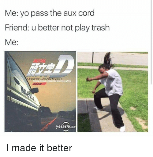 Dank, Friends, and Trash: Me: yo pass the aux cord  Friend: u better not play trash  Me  onpored by Chan Kwong Wing  yesasia.com I made it better