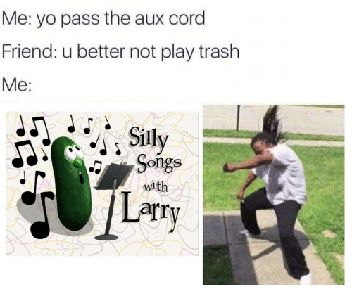 Pass The Aux: Me: yo pass the aux cord  Friend: u better not play trash  Me:  Songs  Larry  with