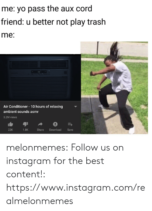 Pass The Aux: me: yo pass the aux cord  friend: u better not play trash  me:  Air Conditioner 10 hours of relaxing  ambient sounds asmr  3.2M views  Download  22K  1.8K  Share  Save melonmemes:  Follow us on instagram for the best content!: https://www.instagram.com/realmelonmemes