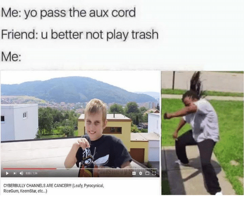 Pyrocynical: Me: yo pass the aux cord  Friend: ubetter not play trash  Me  023/136  CYBERBULLY CHANNELS ARE CANCER!!! (Leafy, Pyrocynical,  RiceGum, KeemStar, etc..)