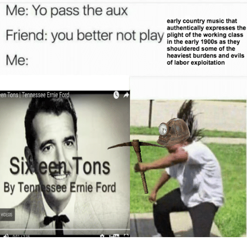 Pass The Aux: Me: Yo pass the aux  early country music that  authentically expresses the  Friend: you bepay  Friend: you better not play plisht of the working class  in the early 1900s as they  shouldered some of the  heaviest burdens and evils  of labor exploitation  Me:  en Tons Tennessee Ernie Ford  5%een,Tons  Si  By Ten ssee Ernie Ford  VIDEOS
