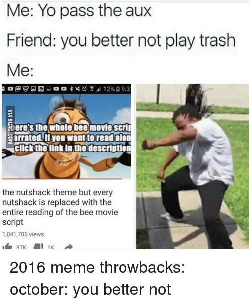 Bee Movie, Memes, and Trash: Me: Yo pass the aux  Friend: you better not play trash  Me  Seres the Whole bee movie Scri  Sarrated if you want to read alon  GICNtha link in thedescriution  the nutshack theme but every  nutshack is replaced with the  entire reading of the bee movie  script  1,041,705 views 2016 meme throwbacks: october: you better not