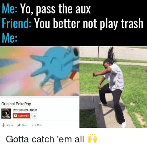Pass The Aux: Me: Yo, pass the aux  Friend: You better not play trash  Me:  Original PokeRap  EXCEEDINGSHADOW  Subscribe  4.7K  Add toShare. More  Add to Share More  Share More Gotta catch 'em all 🙌