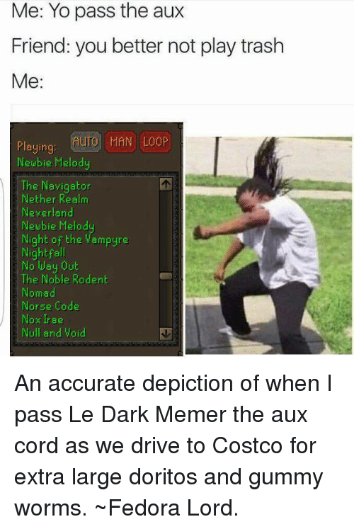 Nethers: Me: Yo pass the aux  Friend: you better not play trash  Me  AUTO MAN LOOP  Playing  Neubie Melod  The Navigator  Nether Realm  Neverland  Newbie Melod  Night of the Vampyre  Night fa  No lusy Out  The Noble Rodent  Nomad  Norse Code  Nook Irae  Null and Void An accurate depiction of when I pass Le Dark Memer the aux cord as we drive to Costco for extra large doritos and gummy worms.  ~Fedora Lord.