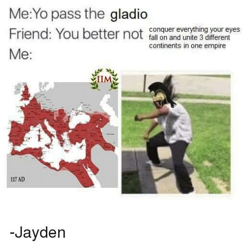 memes: Me:Yo pass the gladio  Friend: You better not  conquer everything your eyes  fall on and unite 3 different  continents in one empire  Me  117 AD -Jayden