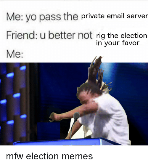 Election Memes: Me: yo pass the private email server  Friend: u better not rig the election  Me:  in your favor <p>mfw election memes</p>
