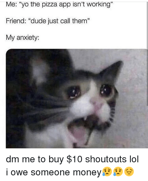 """Dude, Lol, and Memes: Me: """"yo the pizza app isn't working""""  Friend: """"dude just call them""""  My anxiety:  1 dm me to buy $10 shoutouts lol i owe someone money😥😥😔"""