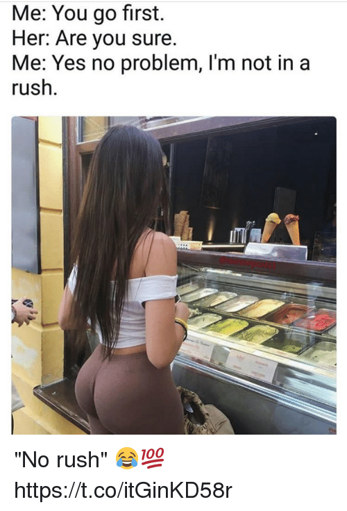 "Memes, Rush, and 🤖: Me: You go first.  Her: Are you sure.  Me: Yes no problem, I'm not in a  rush ""No rush"" 😂💯 https://t.co/itGinKD58r"
