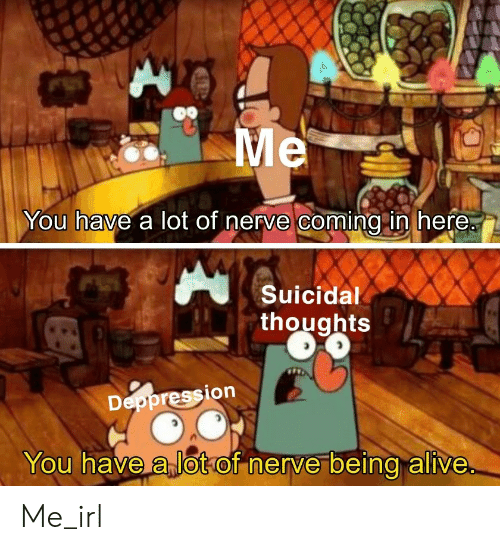 Nerve: Me  You have a lot of nerve coming in here.  Suicidal  thoughts  Deppression  You have a lotof nerve being alive Me_irl