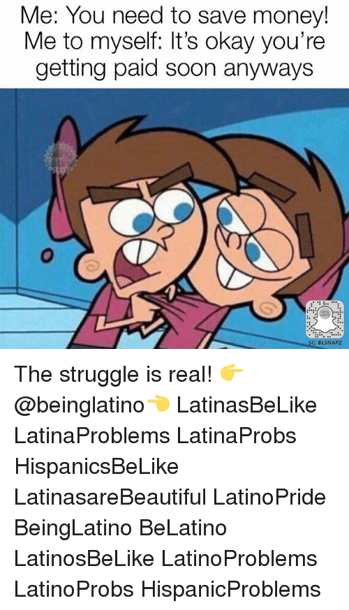 Memes, Money, and Soon...: Me: You need to save money!  Me to myself: It's okay you're  getting paid soon anyways  SC: BUSNAPZ The struggle is real! 👉 @beinglatino👈 LatinasBeLike LatinaProblems LatinaProbs HispanicsBeLike LatinasareBeautiful LatinoPride BeingLatino BeLatino LatinosBeLike LatinoProblems LatinoProbs HispanicProblems