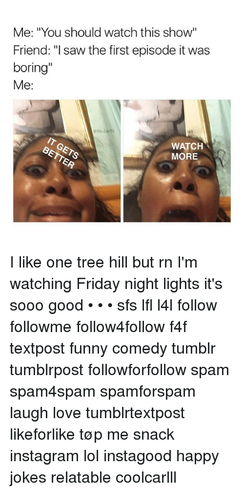 """One Tree Hill: Me: """"You should watch this show  Friend: """"l saw the first episode it was  boring""""  Me:  @its.carll  WATCH  MORE I like one tree hill but rn I'm watching Friday night lights it's sooo good • • • sfs lfl l4l follow followme follow4follow f4f textpost funny comedy tumblr tumblrpost followforfollow spam spam4spam spamforspam laugh love tumblrtextpost likeforlike tøp me snack instagram lol instagood happy jokes relatable coolcarlll"""