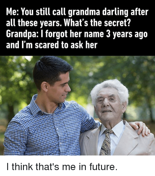Future, Grandma, and Memes: Me: You still call grandma darling after  all these years. What's the secret?  Grandpa: I forgot her name 3 years ago  and I'm scared to ask her I think that's me in future.