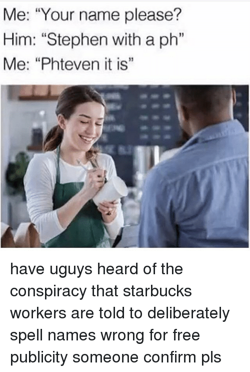 "Memes, Starbucks, and Stephen: Me: ""Your name please?  Him: ""Stephen with a ph""  Me: ""Phteven it is"" have uguys heard of the conspiracy that starbucks workers are told to deliberately spell names wrong for free publicity someone confirm pls"
