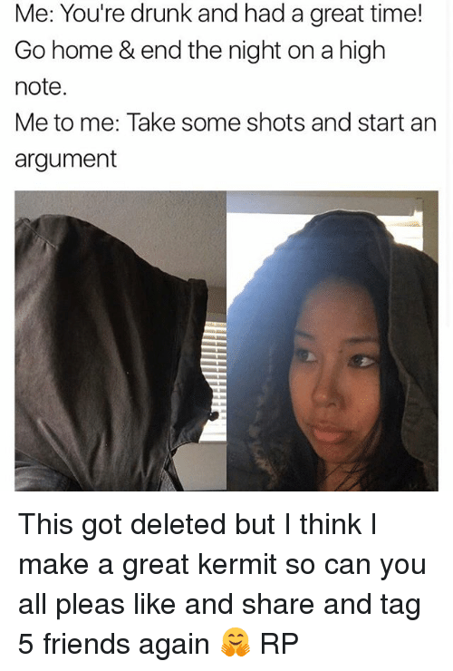 Drunk, Friends, and Memes: Me: You're drunk and had a great time!  Go home & end the night on a high  note.  Me to me: Take some shots and start an  argument This got deleted but I think I make a great kermit so can you all pleas like and share and tag 5 friends again 🤗 RP