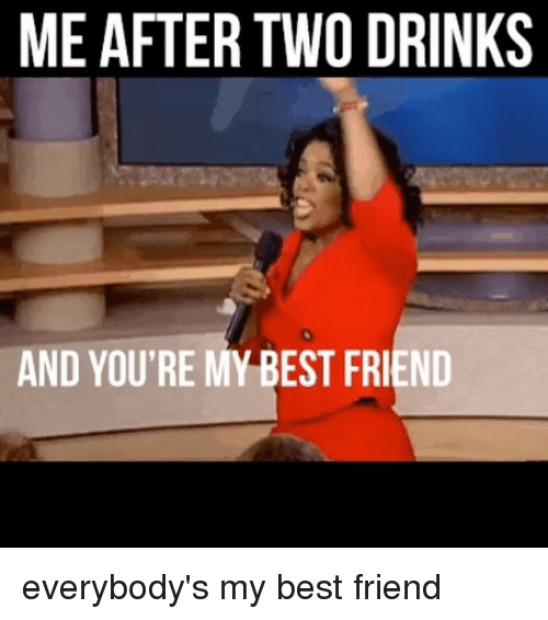 youre my best friend: MEAFTER TWO DRINKS  AND YOU'RE MY BEST FRIEND everybody's my best friend