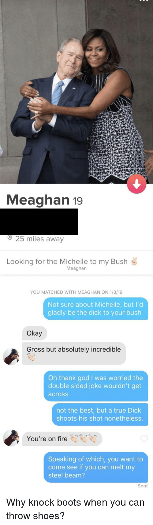 Oh Thank God: Meaghan 19  o25 miles away  Looking for the Michelle to my Bush  Meaghan  YOU MATCHED WITH MEAGHAN ON 1/3/19  Not sure about Michelle, but I'd  gladly be the dick to your bush  Okay  Gross but absolutely incredible  Oh thank god I was worried the  double sided joke wouldn't get  across  not the best, but a true Dick  shoots his shot nonetheless.  You're on fire  Speaking of which, you want to  come see if you can melt my  steel beam?  Sent Why knock boots when you can throw shoes?