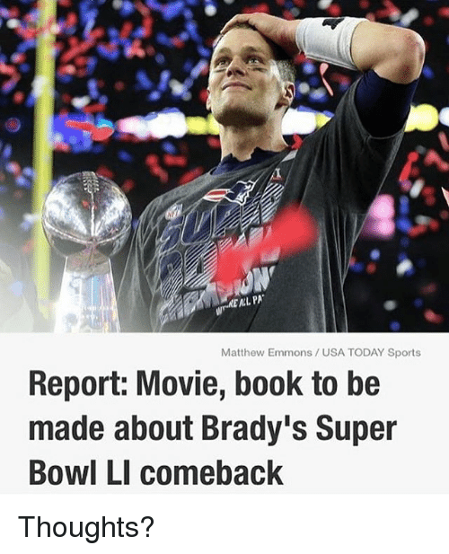 Memes, Sports, and Super Bowl: MEAL PA  Matthew Emmons USA TODAY Sports  Report: Movie, book to be  made about Brady's Super  Bowl LI comeback Thoughts?