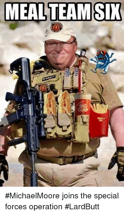 Memes, 🤖, and The Specials: MEAL TEAM SIX  BODFI  SGRA  GUL #MichaelMoore joins the special forces operation #LardButt