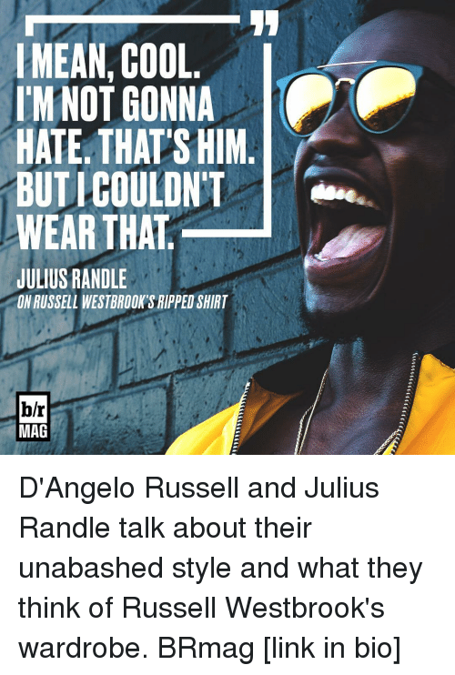 Russell Westbrook, Sports, and Cool: MEAN COOL  I'M NOT GONNA  HATE THATS HIM  BUTICOULDNT  WEAR THAT  JULIUS RANDLE  ONRUSSELL WESTBROOKSRIPPED SHIRT  b/r  MAG D'Angelo Russell and Julius Randle talk about their unabashed style and what they think of Russell Westbrook's wardrobe. BRmag [link in bio]